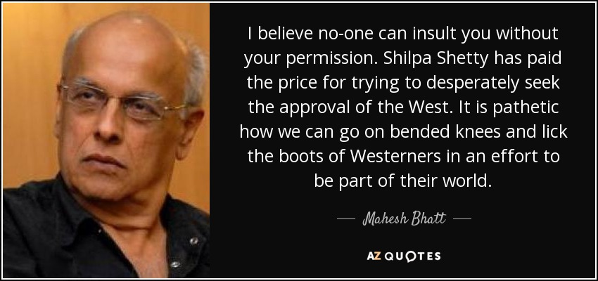 I believe no-one can insult you without your permission. Shilpa Shetty has paid the price for trying to desperately seek the approval of the West. It is pathetic how we can go on bended knees and lick the boots of Westerners in an effort to be part of their world. - Mahesh Bhatt