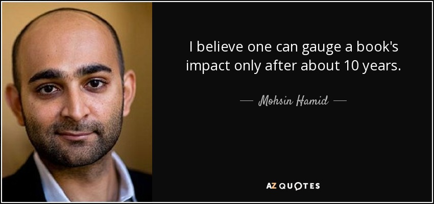 I believe one can gauge a book's impact only after about 10 years. - Mohsin Hamid