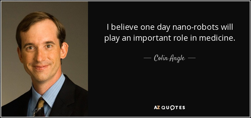 I believe one day nano-robots will play an important role in medicine. - Colin Angle