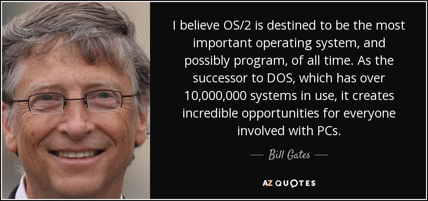 I believe OS/2 is destined to be the most important operating system, and possibly program, of all time. As the successor to DOS, which has over 10,000,000 systems in use, it creates incredible opportunities for everyone involved with PCs. - Bill Gates