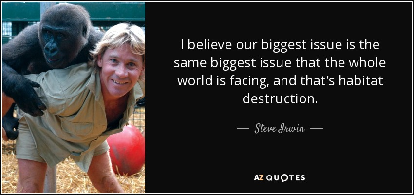I believe our biggest issue is the same biggest issue that the whole world is facing, and that's habitat destruction. - Steve Irwin