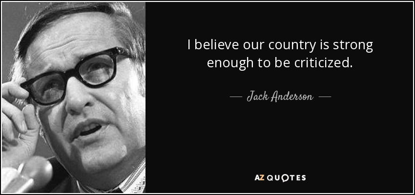 I believe our country is strong enough to be criticized. - Jack Anderson