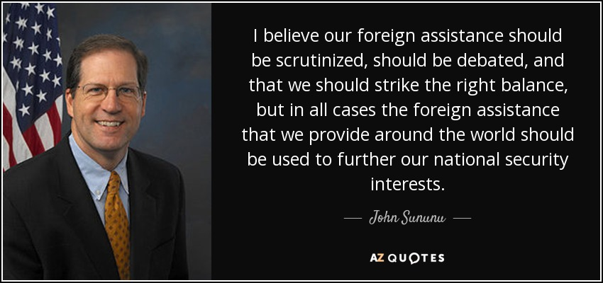 I believe our foreign assistance should be scrutinized, should be debated, and that we should strike the right balance, but in all cases the foreign assistance that we provide around the world should be used to further our national security interests. - John Sununu