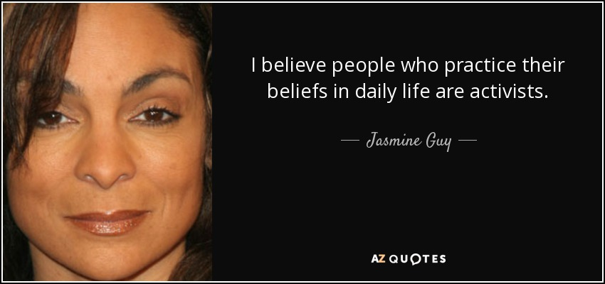 I believe people who practice their beliefs in daily life are activists. - Jasmine Guy
