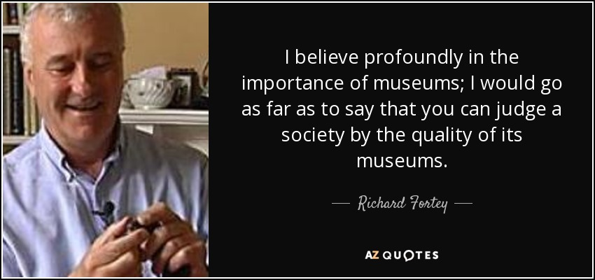 I believe profoundly in the importance of museums; I would go as far as to say that you can judge a society by the quality of its museums. - Richard Fortey
