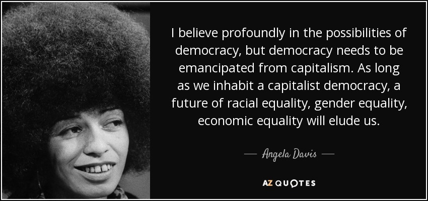 I believe profoundly in the possibilities of democracy, but democracy needs to be emancipated from capitalism. As long as we inhabit a capitalist democracy, a future of racial equality, gender equality, economic equality will elude us. - Angela Davis