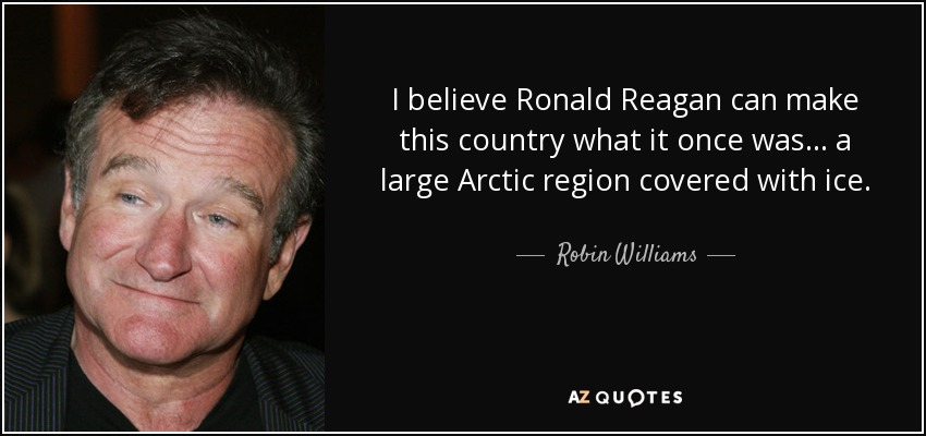 I believe Ronald Reagan can make this country what it once was... a large Arctic region covered with ice. - Robin Williams