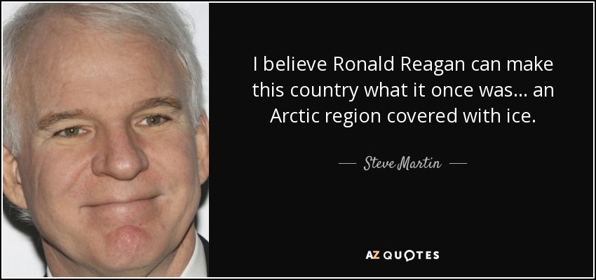I believe Ronald Reagan can make this country what it once was... an Arctic region covered with ice. - Steve Martin