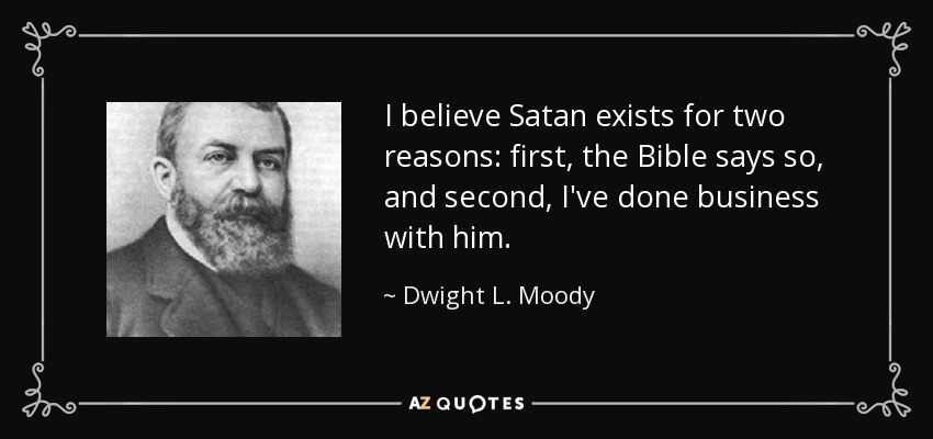 I believe Satan exists for two reasons: first, the Bible says so, and second, I've done business with him. - Dwight L. Moody