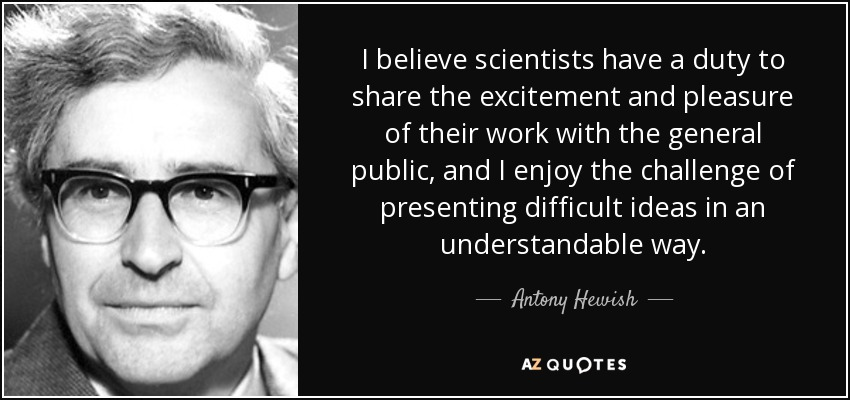 I believe scientists have a duty to share the excitement and pleasure of their work with the general public, and I enjoy the challenge of presenting difficult ideas in an understandable way. - Antony Hewish