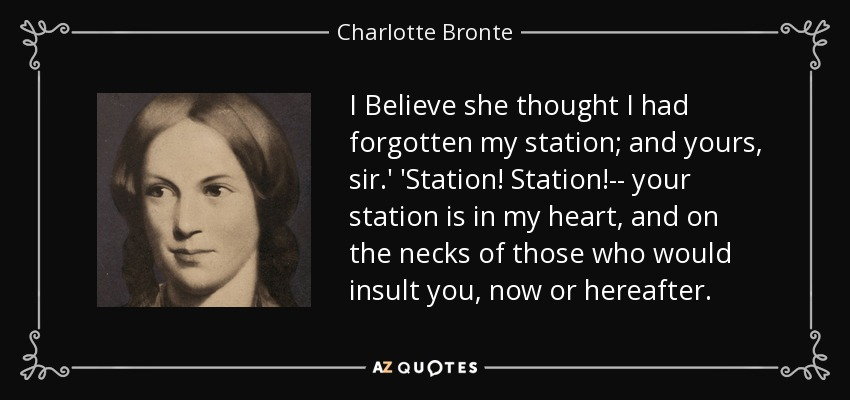I Believe she thought I had forgotten my station; and yours, sir.' 'Station! Station!-- your station is in my heart, and on the necks of those who would insult you, now or hereafter. - Charlotte Bronte