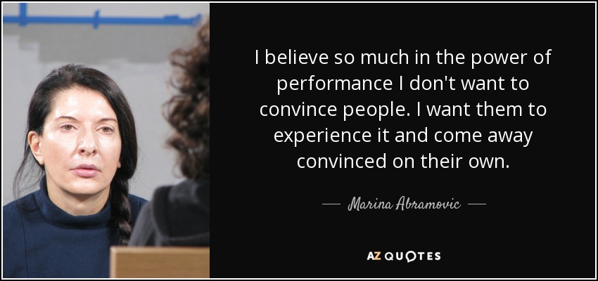 I believe so much in the power of performance I don't want to convince people. I want them to experience it and come away convinced on their own. - Marina Abramovic