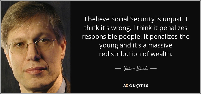 I believe Social Security is unjust. I think it's wrong. I think it penalizes responsible people. It penalizes the young and it's a massive redistribution of wealth. - Yaron Brook