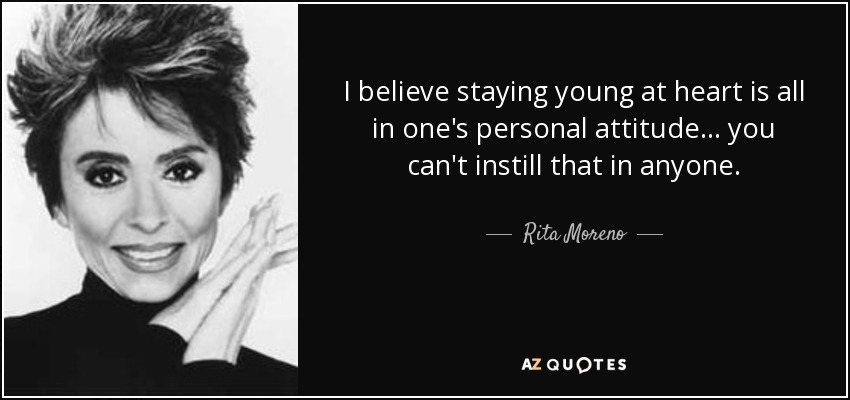 Rita Moreno Quote I Believe Staying Young At Heart Is All In Ones