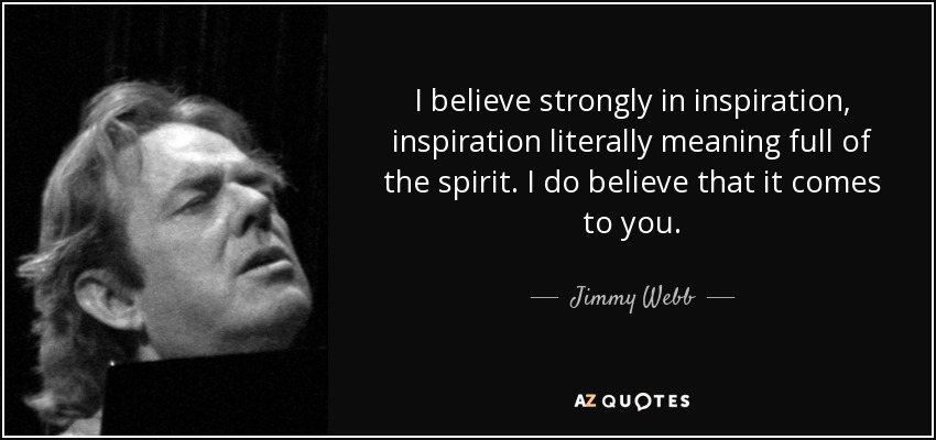I believe strongly in inspiration, inspiration literally meaning full of the spirit. I do believe that it comes to you. - Jimmy Webb