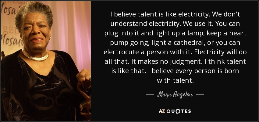 I believe talent is like electricity. We don't understand electricity. We use it. You can plug into it and light up a lamp, keep a heart pump going, light a cathedral, or you can electrocute a person with it. Electricity will do all that. It makes no judgment. I think talent is like that. I believe every person is born with talent. - Maya Angelou