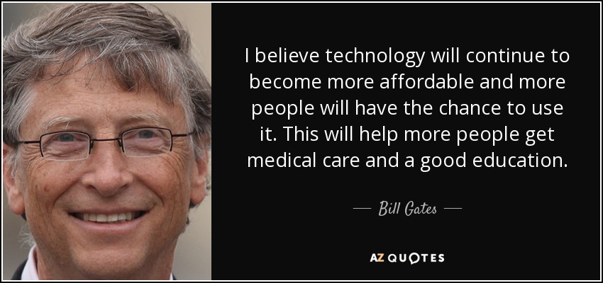 I believe technology will continue to become more affordable and more people will have the chance to use it. This will help more people get medical care and a good education. - Bill Gates