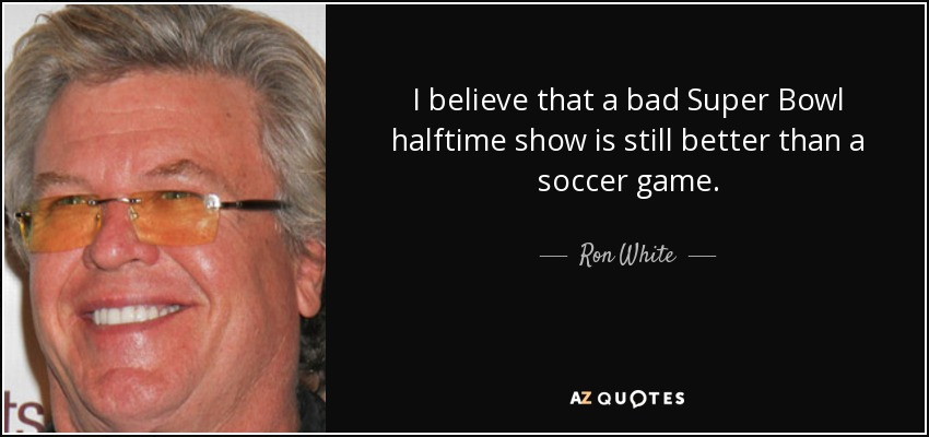 I believe that a bad Super Bowl halftime show is still better than a soccer game. - Ron White