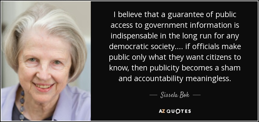 I believe that a guarantee of public access to government information is indispensable in the long run for any democratic society.... if officials make public only what they want citizens to know, then publicity becomes a sham and accountability meaningless. - Sissela Bok
