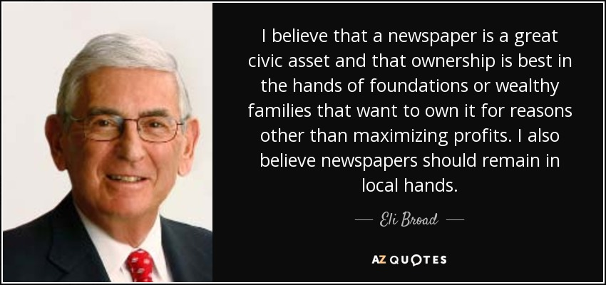I believe that a newspaper is a great civic asset and that ownership is best in the hands of foundations or wealthy families that want to own it for reasons other than maximizing profits. I also believe newspapers should remain in local hands. - Eli Broad