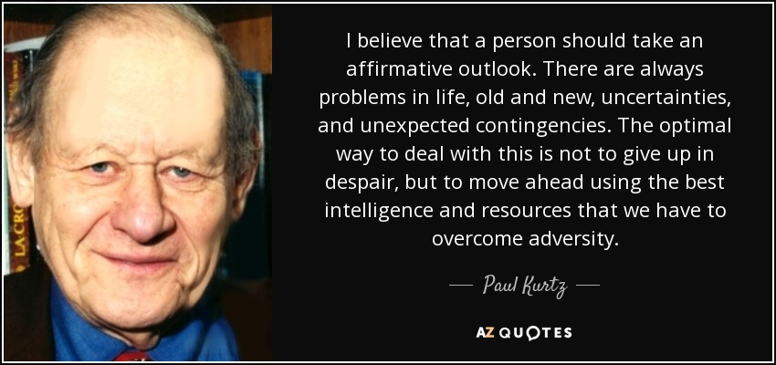 I believe that a person should take an affirmative outlook. There are always problems in life, old and new, uncertainties, and unexpected contingencies. The optimal way to deal with this is not to give up in despair, but to move ahead using the best intelligence and resources that we have to overcome adversity. - Paul Kurtz