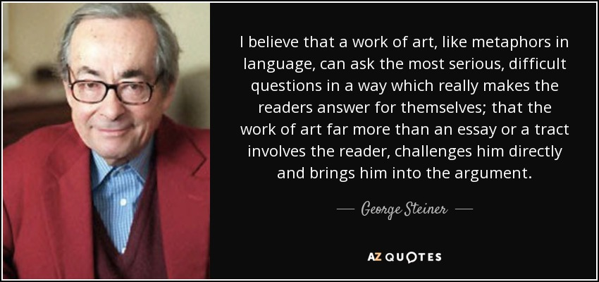 I believe that a work of art, like metaphors in language, can ask the most serious, difficult questions in a way which really makes the readers answer for themselves; that the work of art far more than an essay or a tract involves the reader, challenges him directly and brings him into the argument. - George Steiner