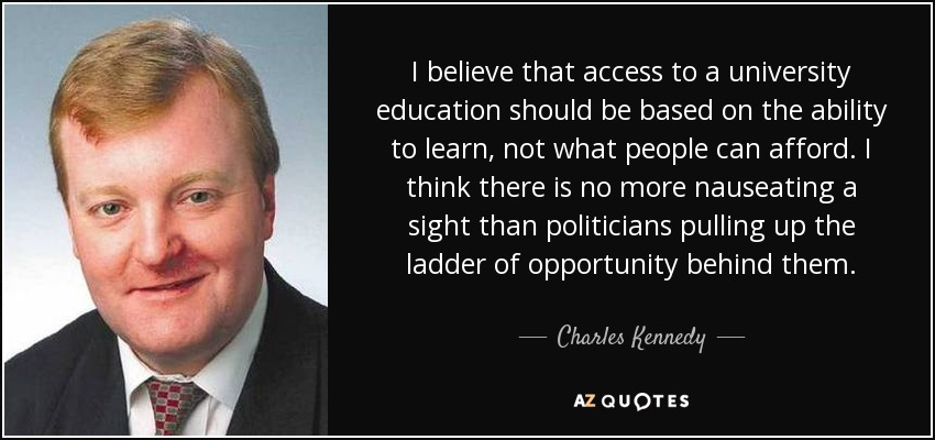 I believe that access to a university education should be based on the ability to learn, not what people can afford. I think there is no more nauseating a sight than politicians pulling up the ladder of opportunity behind them. - Charles Kennedy