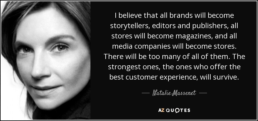 I believe that all brands will become storytellers, editors and publishers, all stores will become magazines, and all media companies will become stores. There will be too many of all of them. The strongest ones, the ones who offer the best customer experience, will survive. - Natalie Massenet