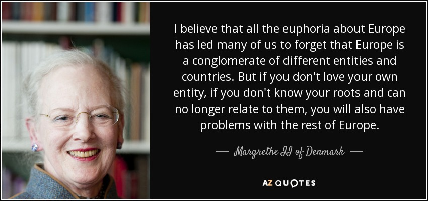 I believe that all the euphoria about Europe has led many of us to forget that Europe is a conglomerate of different entities and countries. But if you don't love your own entity, if you don't know your roots and can no longer relate to them, you will also have problems with the rest of Europe. - Margrethe II of Denmark