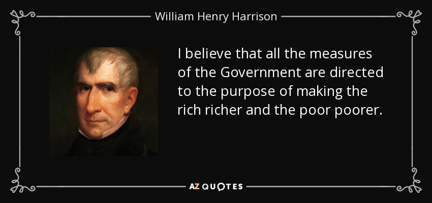 I believe that all the measures of the Government are directed to the purpose of making the rich richer and the poor poorer. - William Henry Harrison