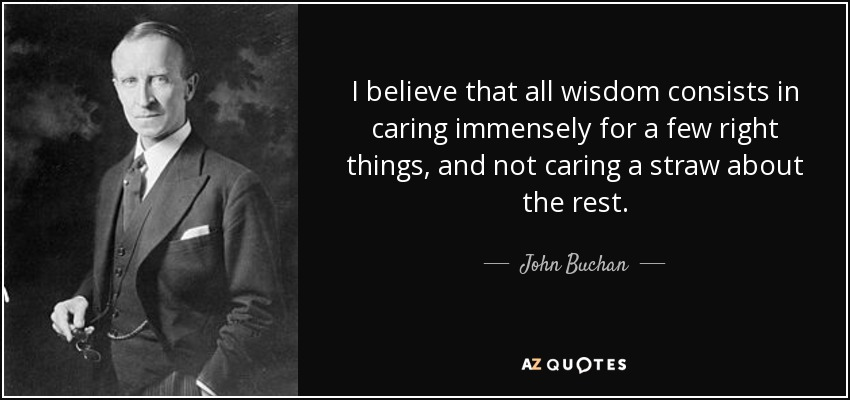 I believe that all wisdom consists in caring immensely for a few right things, and not caring a straw about the rest. - John Buchan