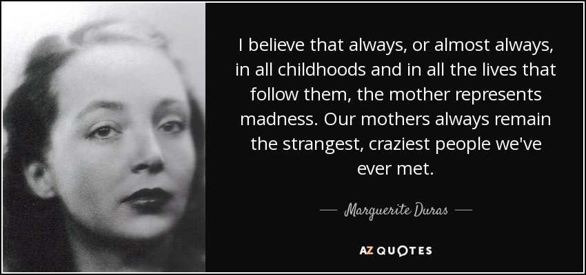 I believe that always, or almost always, in all childhoods and in all the lives that follow them, the mother represents madness. Our mothers always remain the strangest, craziest people we've ever met. - Marguerite Duras