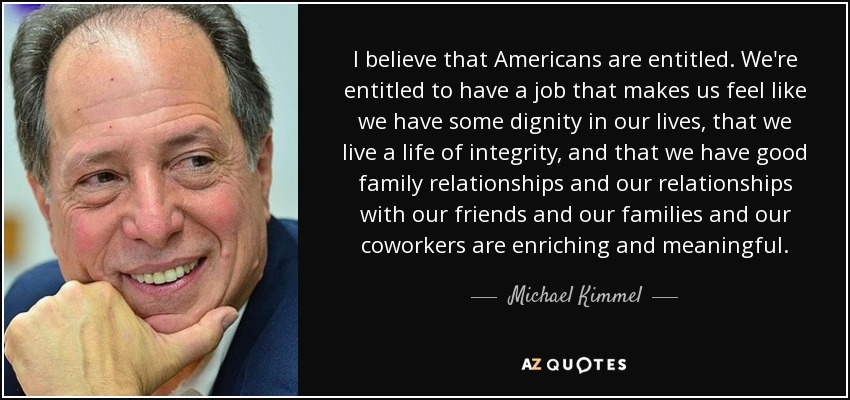 I believe that Americans are entitled. We're entitled to have a job that makes us feel like we have some dignity in our lives, that we live a life of integrity, and that we have good family relationships and our relationships with our friends and our families and our coworkers are enriching and meaningful. - Michael Kimmel