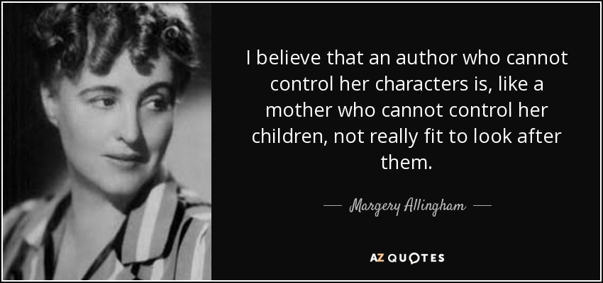 I believe that an author who cannot control her characters is, like a mother who cannot control her children, not really fit to look after them. - Margery Allingham