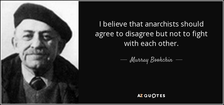 I believe that anarchists should agree to disagree but not to fight with each other. - Murray Bookchin