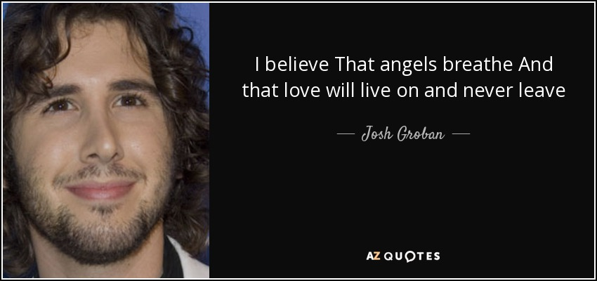 I believe That angels breathe And that love will live on and never leave - Josh Groban