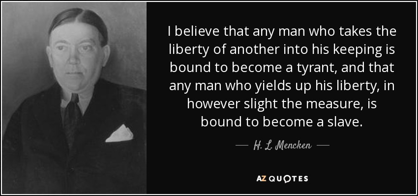 I believe that any man who takes the liberty of another into his keeping is bound to become a tyrant, and that any man who yields up his liberty, in however slight the measure, is bound to become a slave. - H. L. Mencken