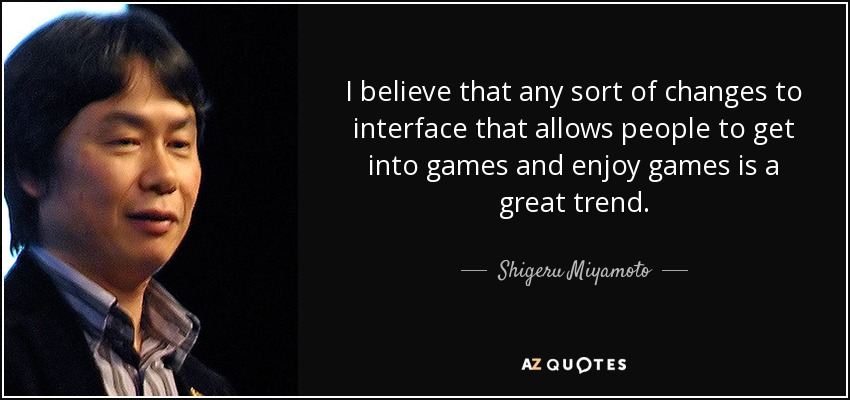 I believe that any sort of changes to interface that allows people to get into games and enjoy games is a great trend. - Shigeru Miyamoto