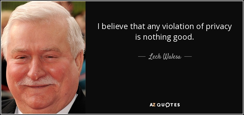 I believe that any violation of privacy is nothing good. - Lech Walesa