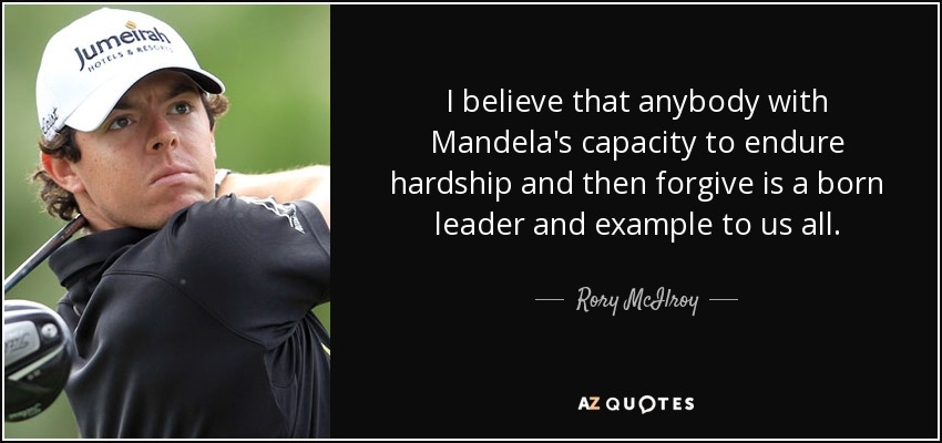 I believe that anybody with Mandela's capacity to endure hardship and then forgive is a born leader and example to us all. - Rory McIlroy