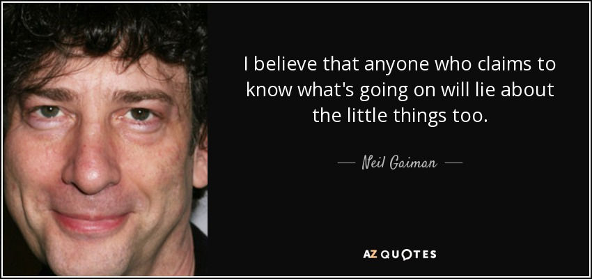 I believe that anyone who claims to know what's going on will lie about the little things too. - Neil Gaiman