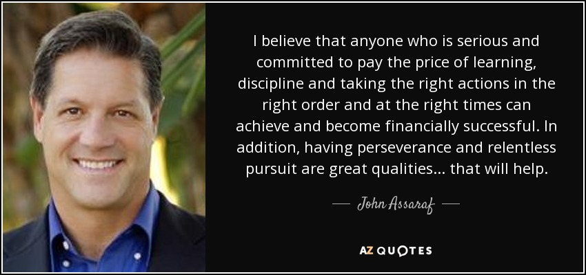 I believe that anyone who is serious and committed to pay the price of learning, discipline and taking the right actions in the right order and at the right times can achieve and become financially successful. In addition, having perseverance and relentless pursuit are great qualities ... that will help. - John Assaraf