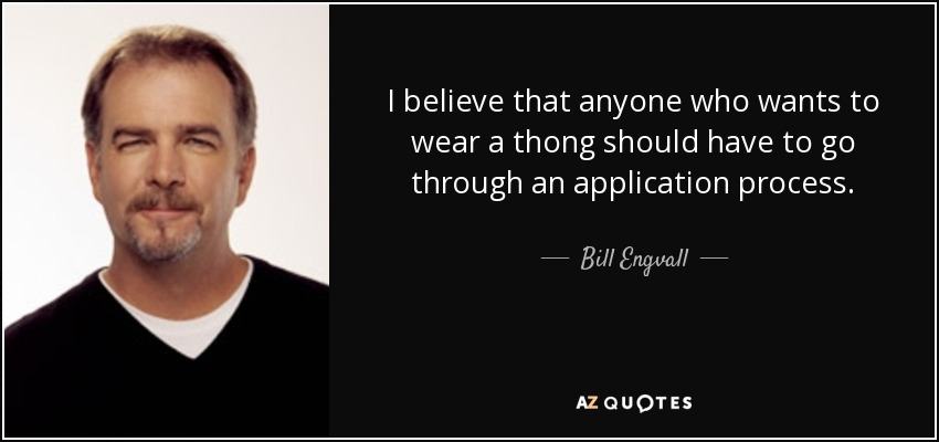 I believe that anyone who wants to wear a thong should have to go through an application process. - Bill Engvall
