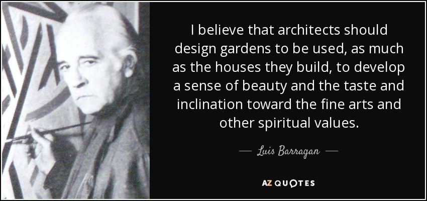 I believe that architects should design gardens to be used, as much as the houses they build, to develop a sense of beauty and the taste and inclination toward the fine arts and other spiritual values. - Luis Barragan