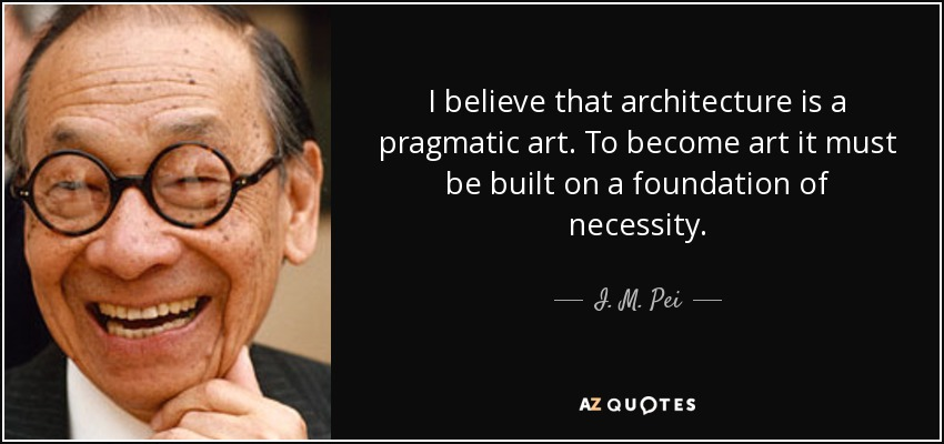 I believe that architecture is a pragmatic art. To become art it must be built on a foundation of necessity. - I. M. Pei