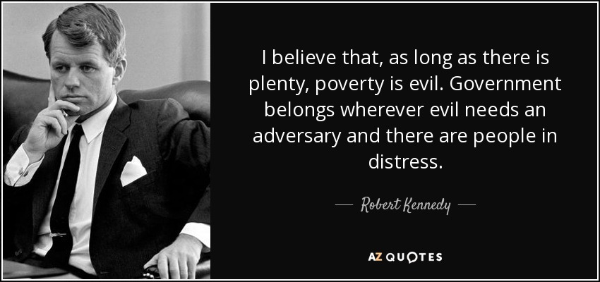 I believe that, as long as there is plenty, poverty is evil. Government belongs wherever evil needs an adversary and there are people in distress. - Robert Kennedy