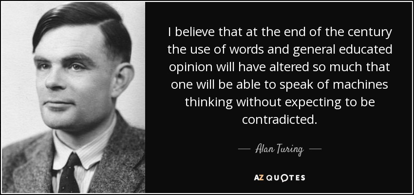 I believe that at the end of the century the use of words and general educated opinion will have altered so much that one will be able to speak of machines thinking without expecting to be contradicted. - Alan Turing
