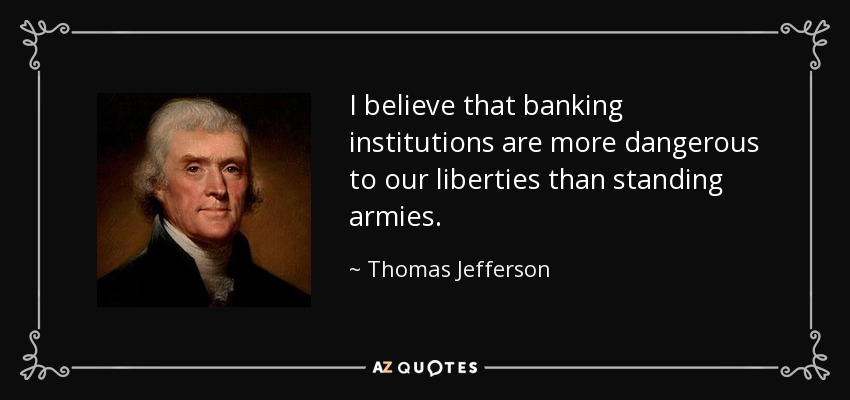 I believe that banking institutions are more dangerous to our liberties than standing armies. - Thomas Jefferson