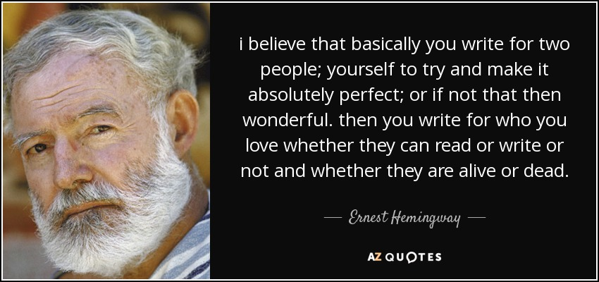 i believe that basically you write for two people; yourself to try and make it absolutely perfect; or if not that then wonderful. then you write for who you love whether they can read or write or not and whether they are alive or dead. - Ernest Hemingway
