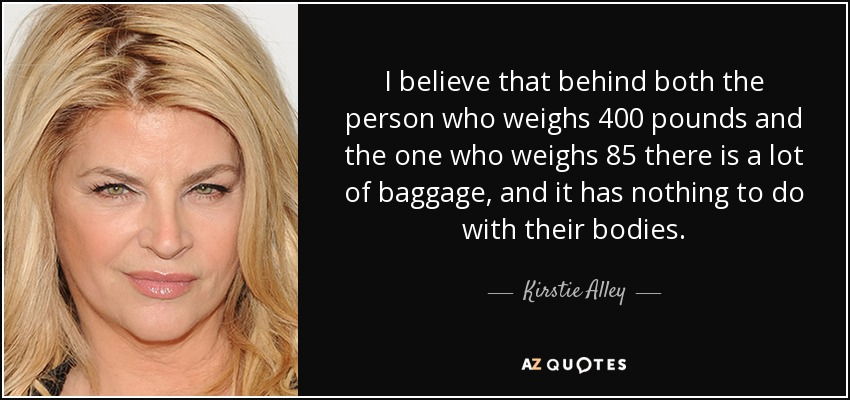 I believe that behind both the person who weighs 400 pounds and the one who weighs 85 there is a lot of baggage, and it has nothing to do with their bodies. - Kirstie Alley